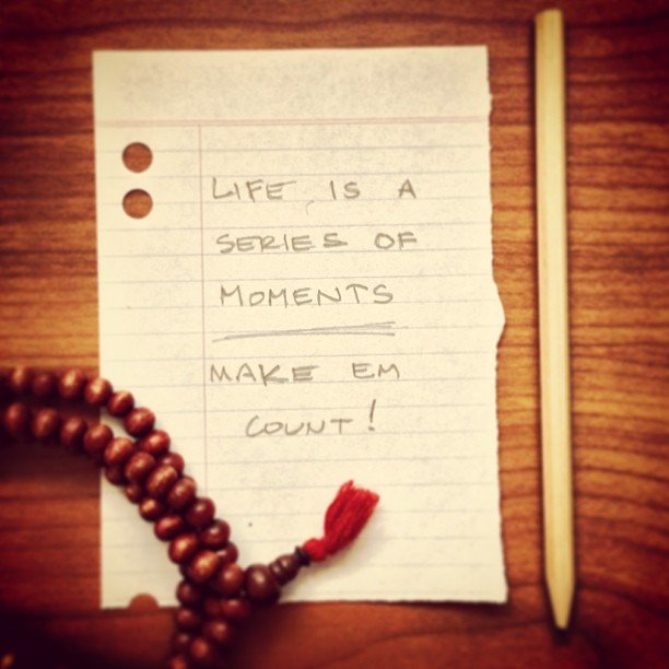Life is a series of moments - make them count.