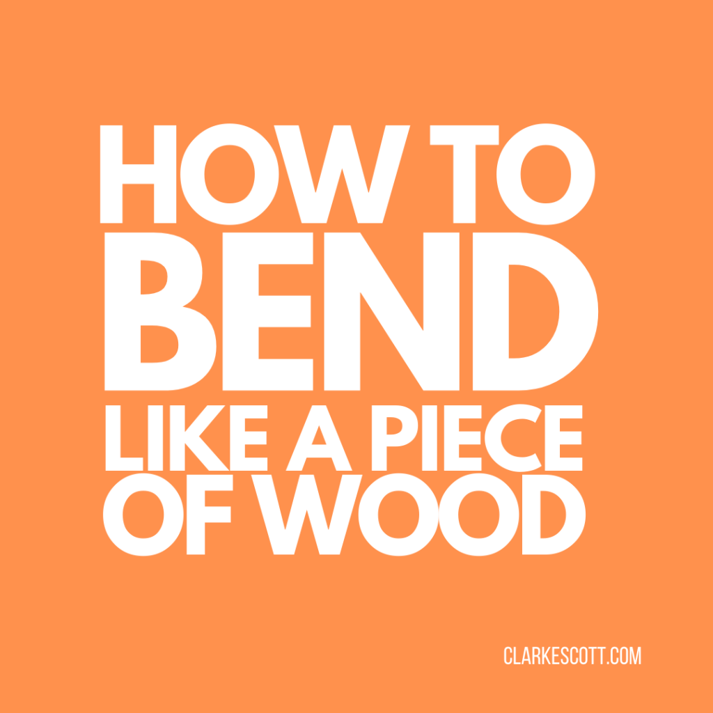 How to bend like a piece of wood